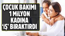 Çocuk bakımı 1 milyon kadına 'iş' bıraktırdı