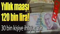 Yıllık maaşı 120 bin lira! 30 bin kişiye ihtiyaç var!
