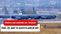 İncirlik ve Diyarbakır'daki ABD üsleri kapatılabilir!