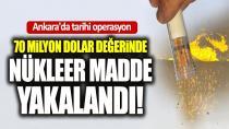 Ankara'da nükleer  operasyon! Değeri 70 milyon dolar...