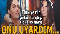 Türkiye'nin günlerce konuştuğu Çilem arkadaşıymış: Onu uyardım!