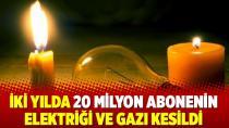 Son iki yılda 20 milyon kişinin elektriği-gazı kesildi!