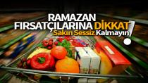 Ramazan'da fırsatçılara dikkat!
