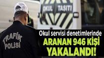 Okul servisi denetimlerinde aranan 946 şahıs yakalandı