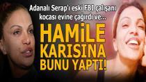 Adanalı Serap'ı eski FBI çalışanı kocası evine çağırdı! Hamile karısına bunu yaptı