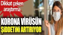 Korona virüsün şiddetini artırıyor. Dikkat çeken araştırma