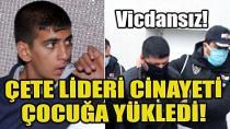 Çete lideri cinayeti çocuğa yükledi...